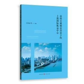 全新正版图书 迈向全球城市背景下的上海国际航运中心汪传旭格致出版社9787543231672 国际航运航运中心建设研究上海普通大众特价实体书店