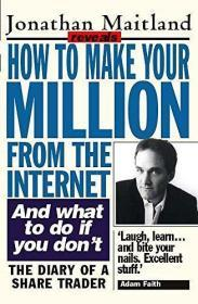 How to Make Your Million From the Internet. And What to Do if You Dont. The Diary of a Share Trader