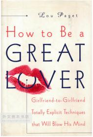 How to Be a Great Lover: Girlfriend-to-Girlfriend Totally Explicit Techniques That Will Blow His Mind 英文原版-《如何成为一个伟大的恋人:基于女性视角的征服他的完全的、明确的技巧》