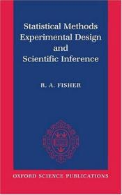 Statistical Methods, Experimental Design, and Scientific Inference:A Re-issue of Statistical Methods for Research Workers, The Design of Experiments, and Statistical Methods and Scientific Inference