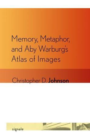 Memory, Metaphor, and Aby Warburg's Atlas of Images (Signale:Modern German Letters, Cultures, and Thought)