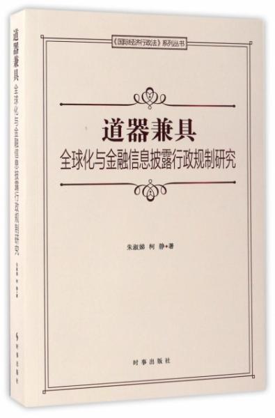 道器兼具(全球化与金融信息披露行政规制研究)/国际经济行政法系列丛书