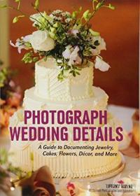 Photograph Wedding Details: A Guide to Documenting Jewelry, Cakes, Flowers, Decor and More