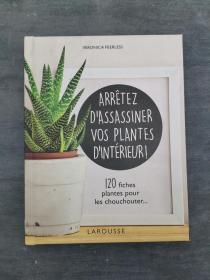 Arrêtez dassassiner vos plantes dintérieur : 120 fiches plantes pour les chouchouter