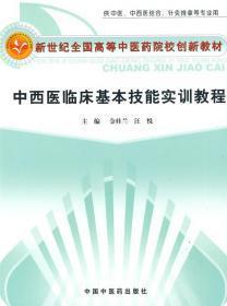 新世纪全国高等中医药院校创新教材(供中医、中西医结合、针灸推拿等专业用):中西医临床基本技能实训教程