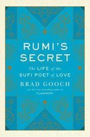 Rumis Secret: The Life Of The Sufi Poet Of Love