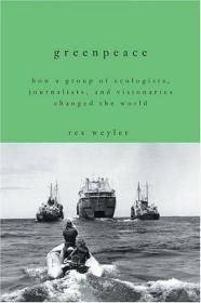 GREENPEACE; HOW A GROUP OF ECOLOGISTS, JOURNALISTS, AND VISIONARIES CHANGED THE WORLD