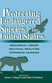 Protecting Endangered Species in the United States: Biological Needs, Political Realities, Econom...