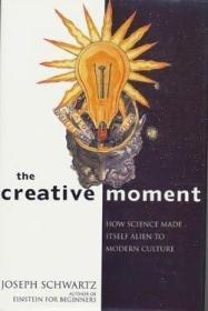 The Creative Moment How Science Made Itself Alien to Modern Culture