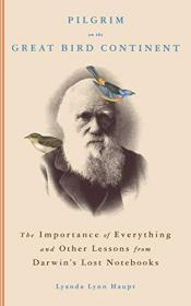 Pilgrim on the Great Bird Continent: The Importance of Everything and Other Lessons from Darwins...