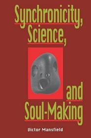 Synchronicity, Science, and Soulmaking:Understanding Jungian Syncronicity Through Physics, Buddhism, and Philosphy