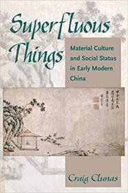 Superfluous Things: Material Culture and Social Status in Early Modern China 长物志:早期现代中国的物质文化与社会地位【平装】