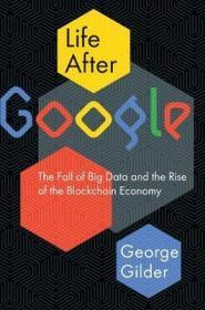 Google之后的生活:大数据的衰落与区块链经济的崛起  Life After Google : The Fall of Big Data and the Rise of the Blockchain Economy