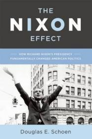 尼克松效应:尼克松总统根本上改变了美国政治  The Nixon Effect : How Richard Nixons Presidency Fundamentally Changed American Politics