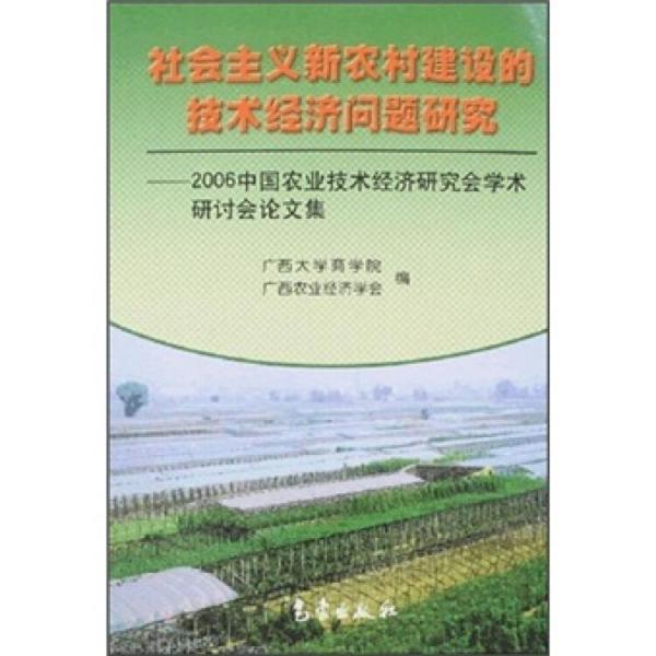 社会主义新农村建设的技术经济问题研究:2006中国农业技术经济研究会学术研讨会论文集