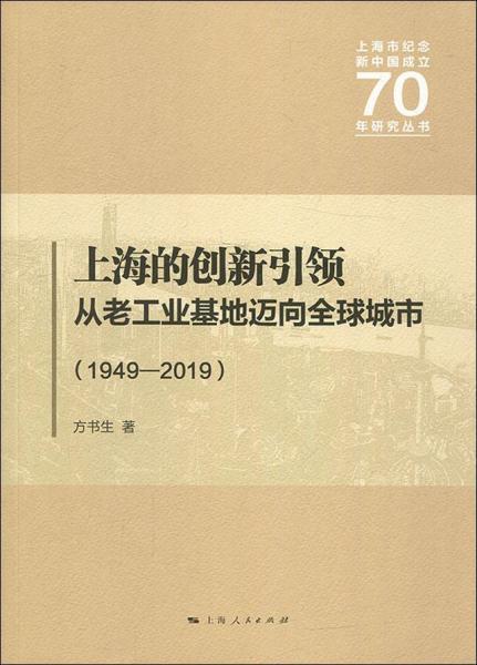 新书--上海市纪念新中国成立70年研究丛书:上海的创新引领·从老工业基地迈向全球城市(1949-2019)
